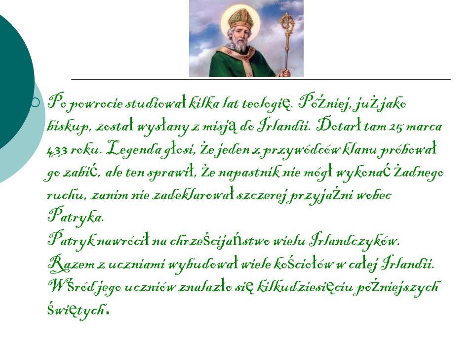 Po powrocie studiowa ł kilka lat teologi ę. Pó ź niej, ju ż jako biskup, zosta ł wys ł any z misj ą do Irlandii. Dotar ł tam 25 marca 433 roku. Legend