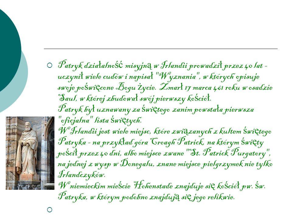 Patryk dzia ł alno ść misyjn ą w Irlandii prowadzi ł przez 40 lat - uczyni ł wiele cudów i napisa ł