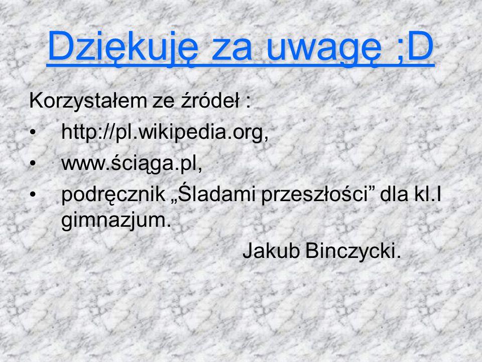 Dziękuję za uwagę ;D Korzystałem ze źródeł : http://pl.wikipedia.org, www.ściąga.pl, podręcznik Śladami przeszłości dla kl.I gimnazjum. Jakub Binczyck