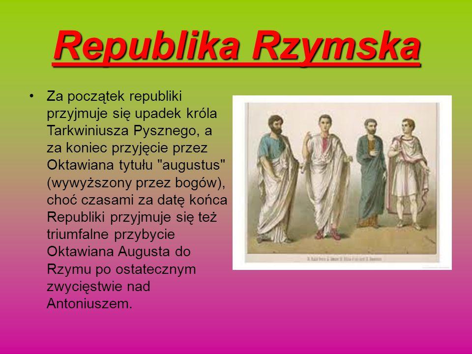 Republika Rzymska Za początek republiki przyjmuje się upadek króla Tarkwiniusza Pysznego, a za koniec przyjęcie przez Oktawiana tytułu
