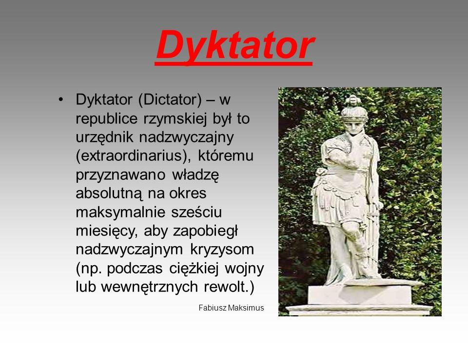 Dyktator Dyktator (Dictator) – w republice rzymskiej był to urzędnik nadzwyczajny (extraordinarius), któremu przyznawano władzę absolutną na okres mak