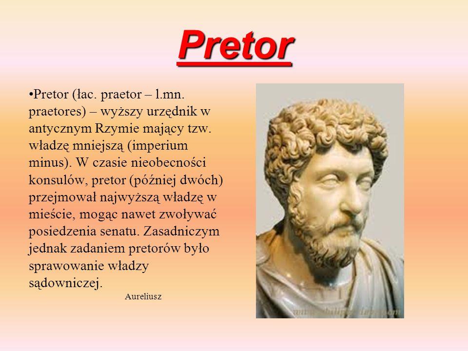 Pretor Pretor (łac. praetor – l.mn. praetores) – wyższy urzędnik w antycznym Rzymie mający tzw. władzę mniejszą (imperium minus). W czasie nieobecnośc
