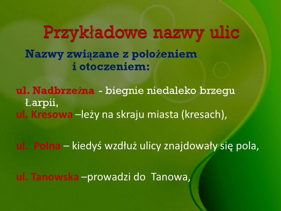 Nazwy zwi ą zane z po ł o ż eniem i otoczeniem: ul. Nadbrze ż na - biegnie niedaleko brzegu Ł arpii, ul. Kresowa –leży na skraju miasta (kresach), ul.