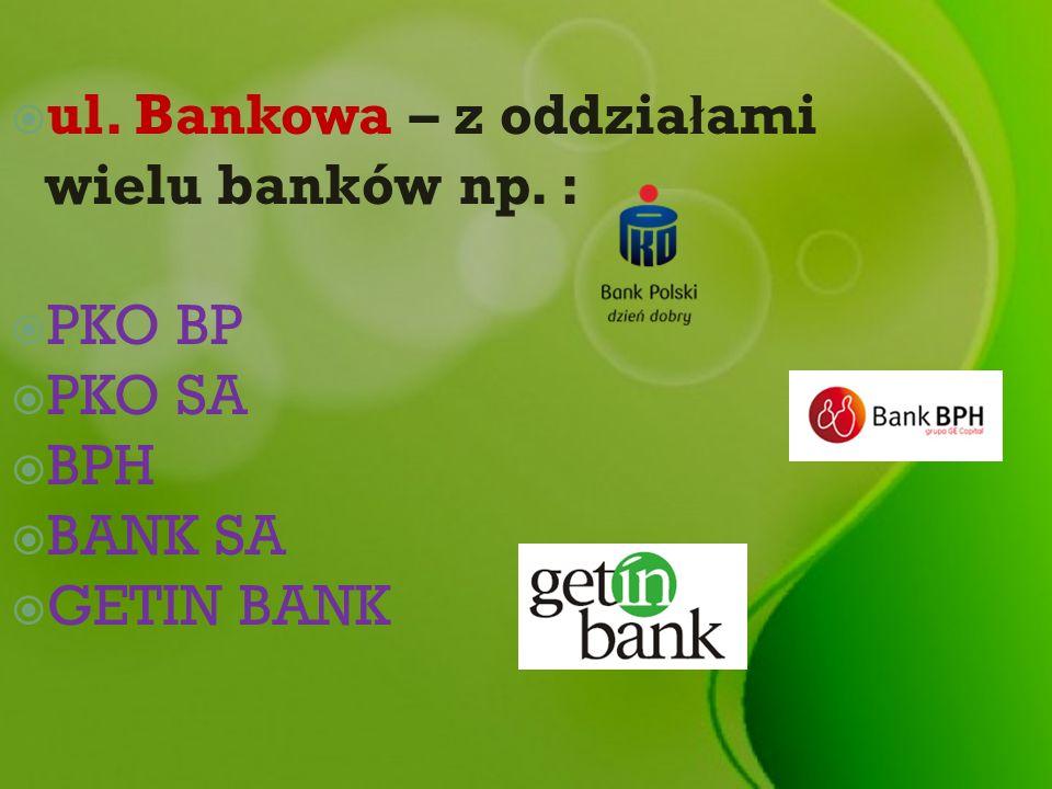 ul. Bankowa – z oddzia ł ami wielu banków np. : PKO BP PKO SA BPH BANK SA GETIN BANK