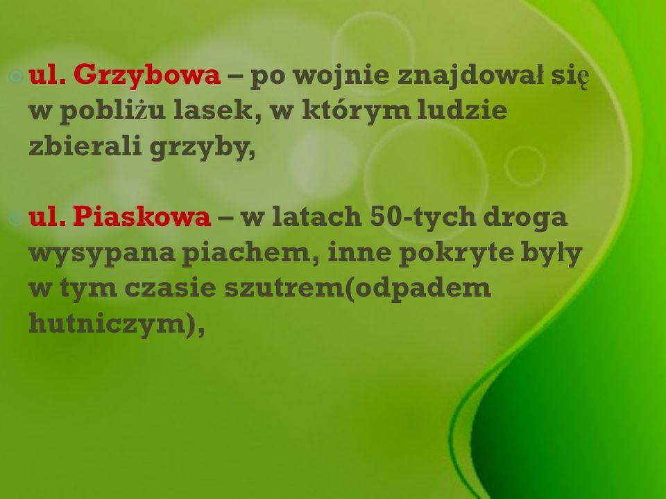 ul. Grzybowa – po wojnie znajdowa ł si ę w pobli ż u lasek, w którym ludzie zbierali grzyby, ul. Piaskowa – w latach 50-tych droga wysypana piachem, i