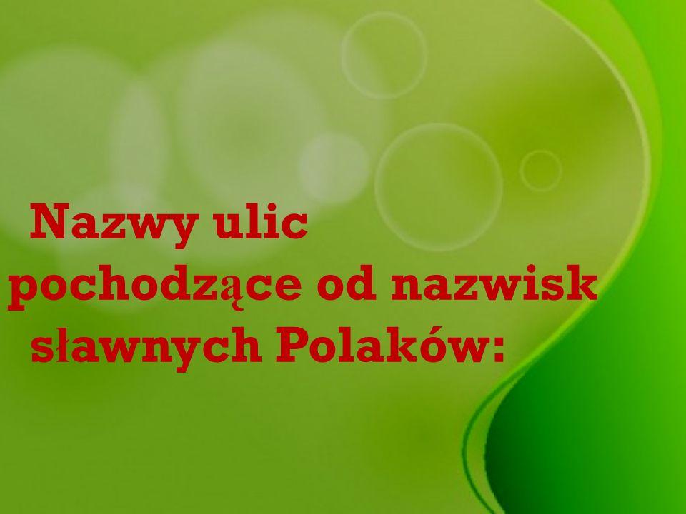 Nazwy ulic pochodz ą ce od nazwisk s ł awnych Polaków:
