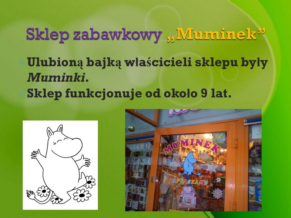 Ulubion ą bajk ą w ł a ś cicieli sklepu by ł y Muminki. Sklep funkcjonuje od oko ł o 9 lat.
