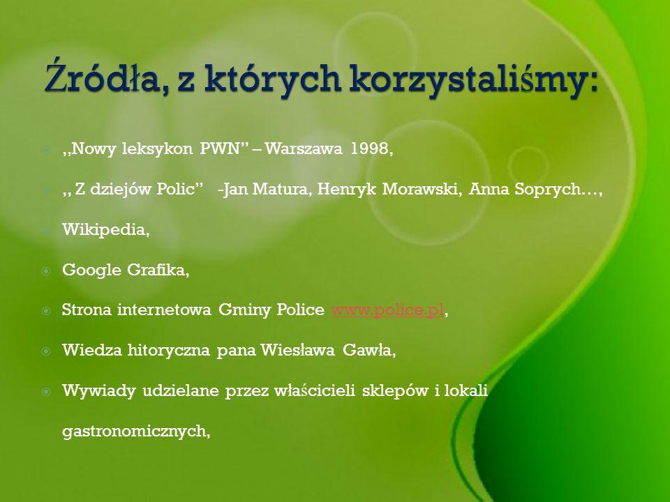 ,,Nowy leksykon PWN – Warszawa 1998,,, Z dziejów Polic -Jan Matura, Henryk Morawski, Anna Soprych…, Wikipedia, Google Grafika, Strona internetowa Gmin