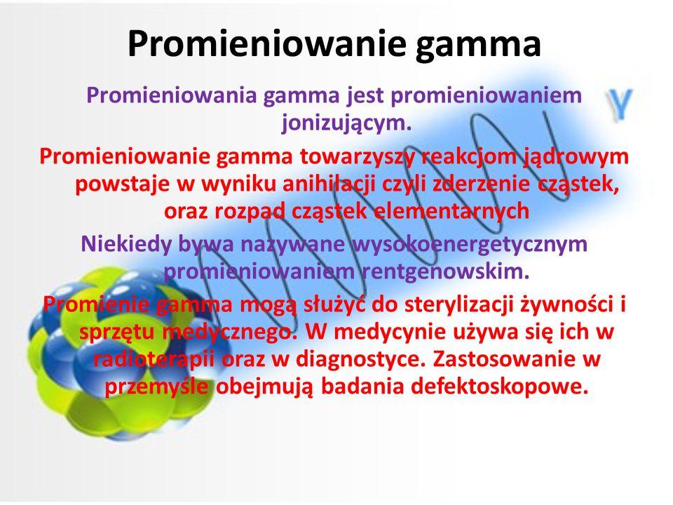 Promieniowanie gamma Promieniowania gamma jest promieniowaniem jonizującym. Promieniowanie gamma towarzyszy reakcjom jądrowym powstaje w wyniku anihil
