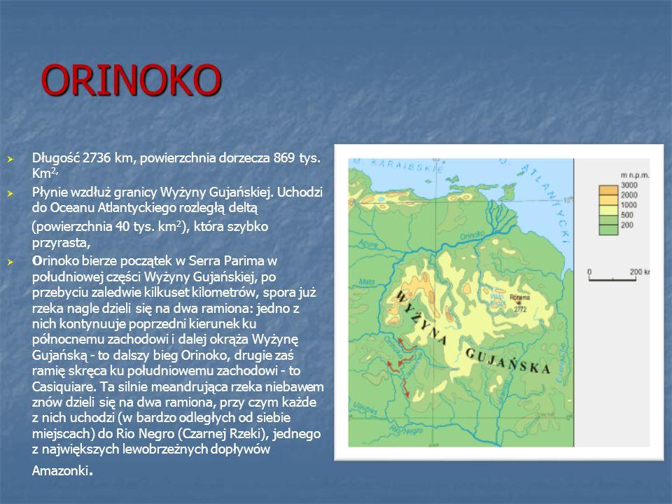 ORINOKO Długość 2736 km, powierzchnia dorzecza 869 tys. Km 2, Płynie wzdłuż granicy Wyżyny Gujańskiej. Uchodzi do Oceanu Atlantyckiego rozległą deltą