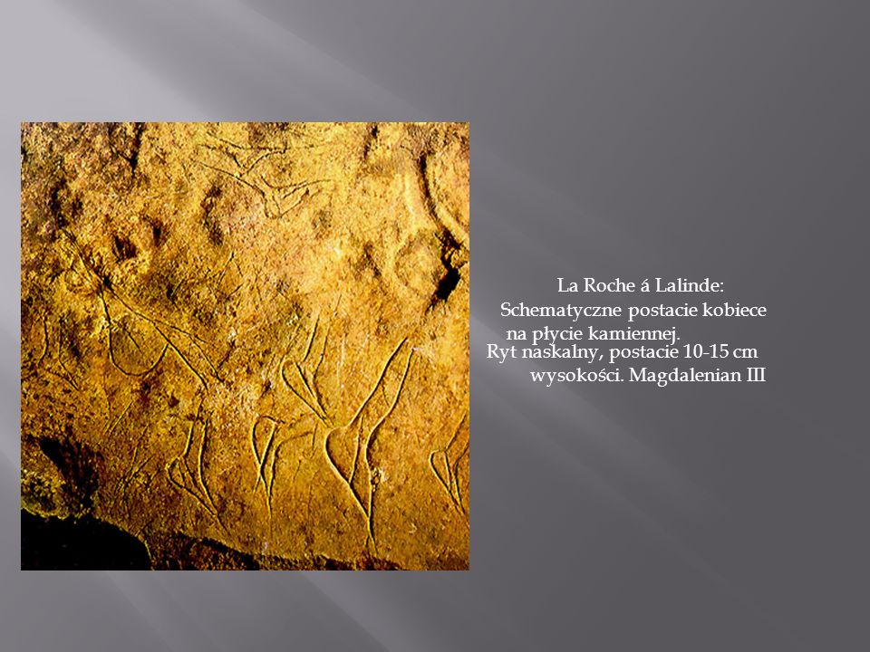 La Roche á Lalinde: Schematyczne postacie kobiece na płycie kamiennej. Ryt naskalny, postacie 10-15 cm wysokości. Magdalenian III