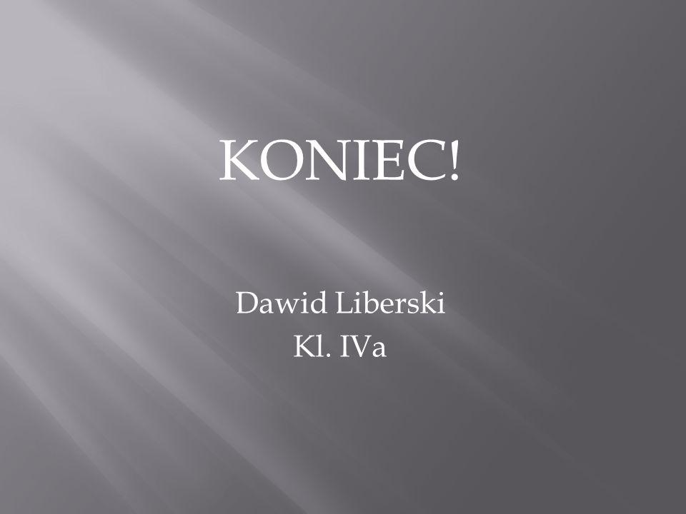 KONIEC! Dawid Liberski Kl. IVa