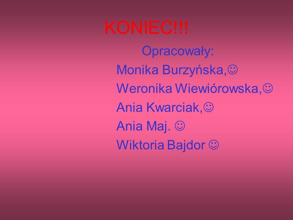 KONIEC!!! Opracowały: Monika Burzyńska, Weronika Wiewiórowska, Ania Kwarciak, Ania Maj. Wiktoria Bajdor