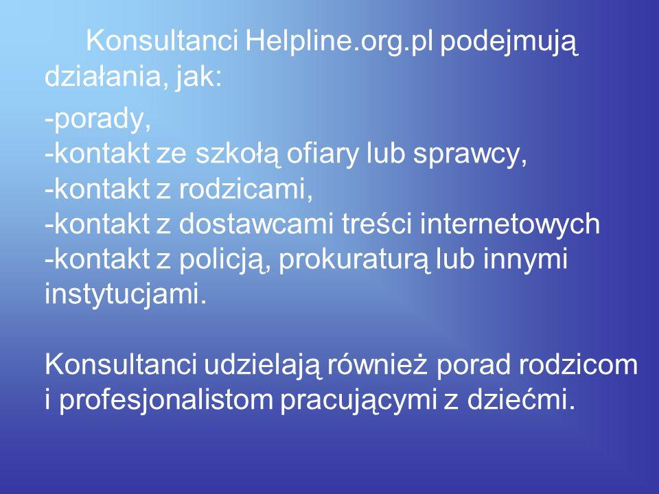 Konsultanci Helpline.org.pl podejmują działania, jak: -porady, -kontakt ze szkołą ofiary lub sprawcy, -kontakt z rodzicami, -kontakt z dostawcami treś