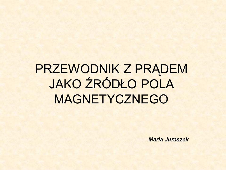 PRZEWODNIK Z PRĄDEM JAKO ŹRÓDŁO POLA MAGNETYCZNEGO Maria Juraszek