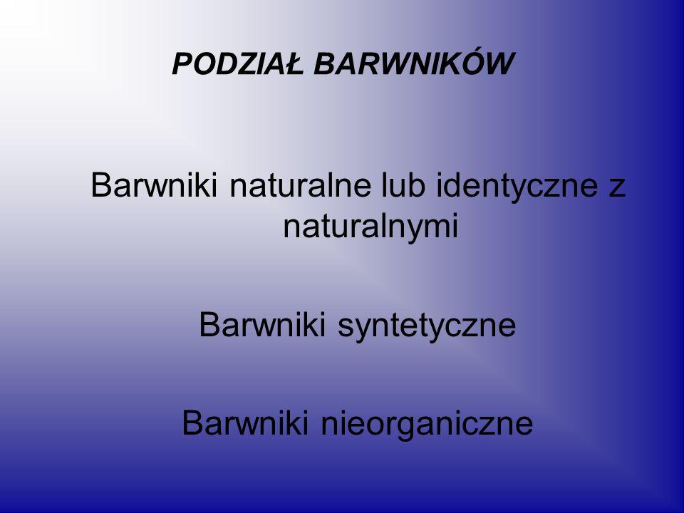 PODZIAŁ BARWNIKÓW Barwniki naturalne lub identyczne z naturalnymi Barwniki syntetyczne Barwniki nieorganiczne