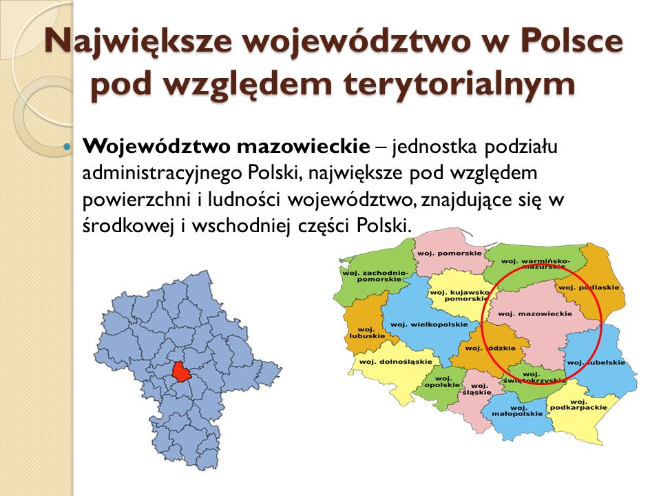 Największe województwo w Polsce pod względem terytorialnym Województwo mazowieckie – jednostka podziału administracyjnego Polski, największe pod wzglę