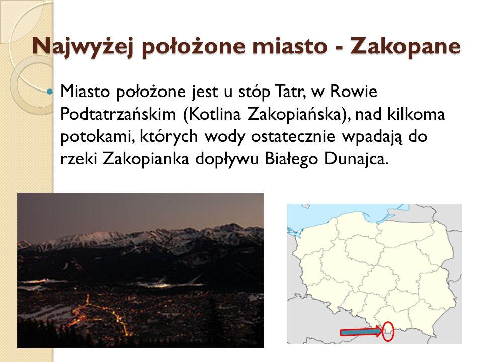Najwyżej położone miasto - Zakopane Miasto położone jest u stóp Tatr, w Rowie Podtatrzańskim (Kotlina Zakopiańska), nad kilkoma potokami, których wody
