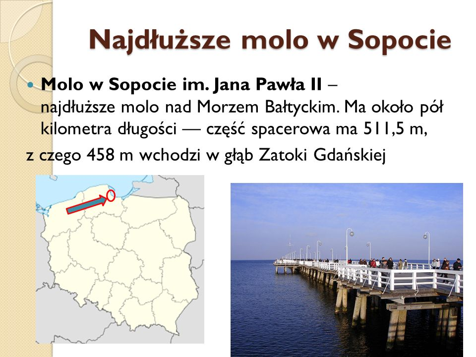 Najdłuższe molo w Sopocie Molo w Sopocie im. Jana Pawła II – najdłuższe molo nad Morzem Bałtyckim. Ma około pół kilometra długości część spacerowa ma