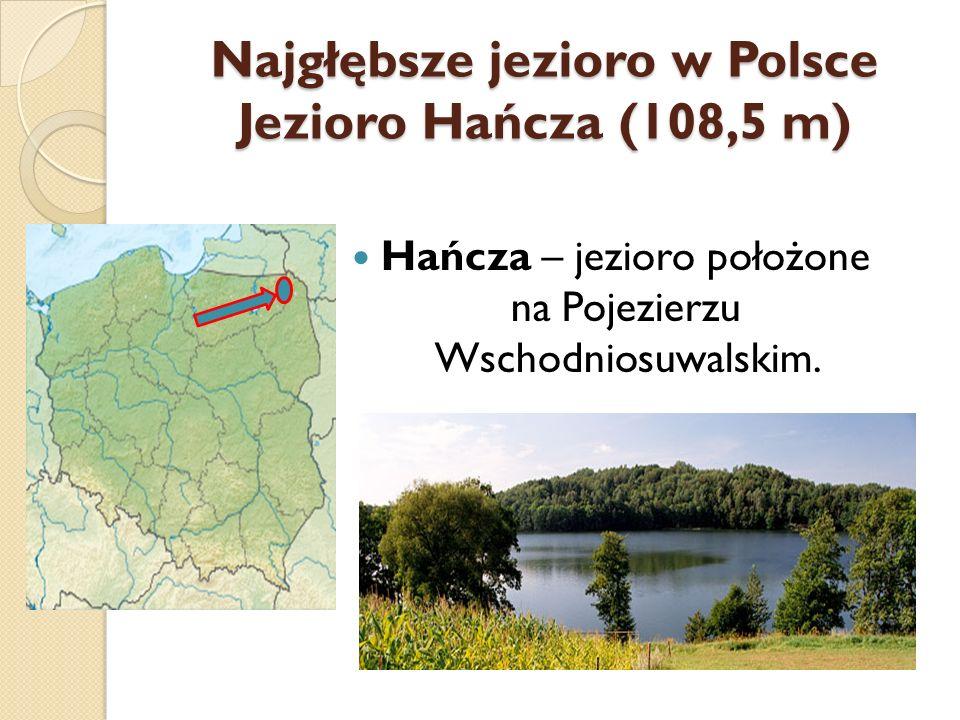 Najgłębsze jezioro w Polsce Jezioro Hańcza (108,5 m) Hańcza – jezioro położone na Pojezierzu Wschodniosuwalskim.