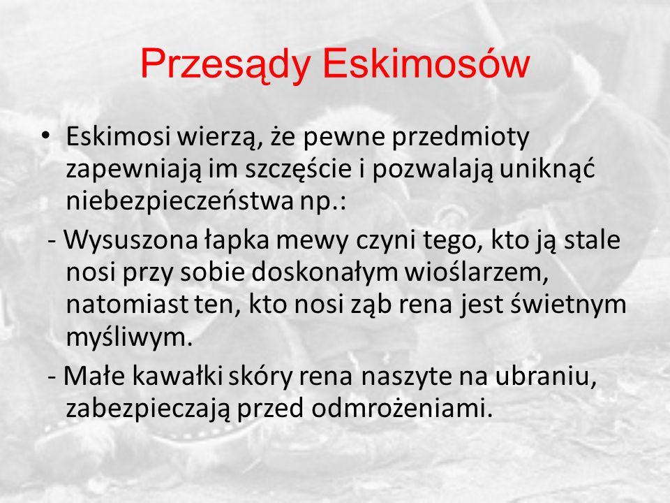 Eskimosi wierzą, że pewne przedmioty zapewniają im szczęście i pozwalają uniknąć niebezpieczeństwa np.: - Wysuszona łapka mewy czyni tego, kto ją stal