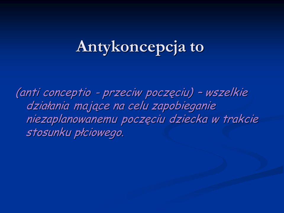 Antykoncepcja to (anti conceptio - przeciw poczęciu) – wszelkie działania mające na celu zapobieganie niezaplanowanemu poczęciu dziecka w trakcie stos