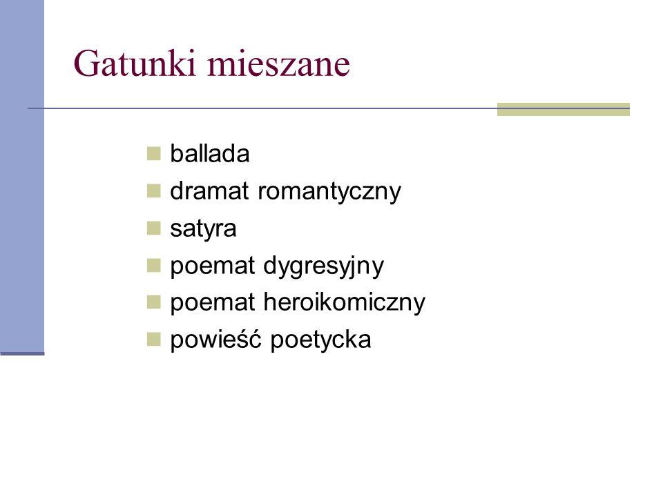 Gatunki mieszane ballada dramat romantyczny satyra poemat dygresyjny poemat heroikomiczny powieść poetycka