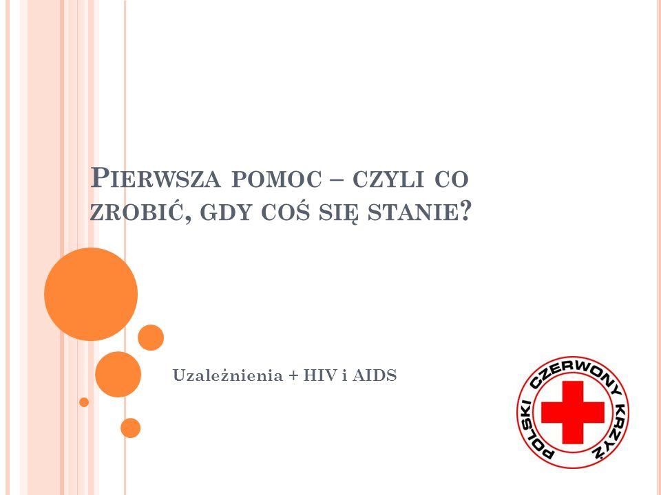 P IERWSZA POMOC – CZYLI CO ZROBIĆ, GDY COŚ SIĘ STANIE ? Uzależnienia + HIV i AIDS