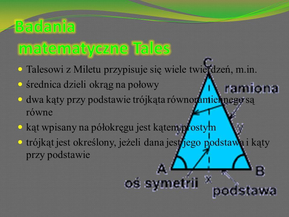 Talesowi z Miletu przypisuje się wiele twierdzeń, m.in. średnica dzieli okrąg na połowy dwa kąty przy podstawie trójkąta równoramiennego są równe kąt