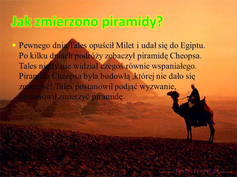 Pewnego dnia Tales opuścił Milet i udał się do Egiptu. Po kilku dniach podróży zobaczył piramidę Cheopsa. Tales nigdy nie widział czegoś równie wspani