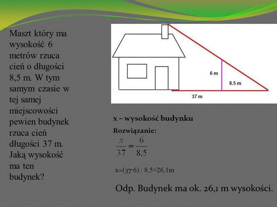 Maszt który ma wysokość 6 metrów rzuca cień o długości 8,5 m. W tym samym czasie w tej samej miejscowości pewien budynek rzuca cień długości 37 m. Jak