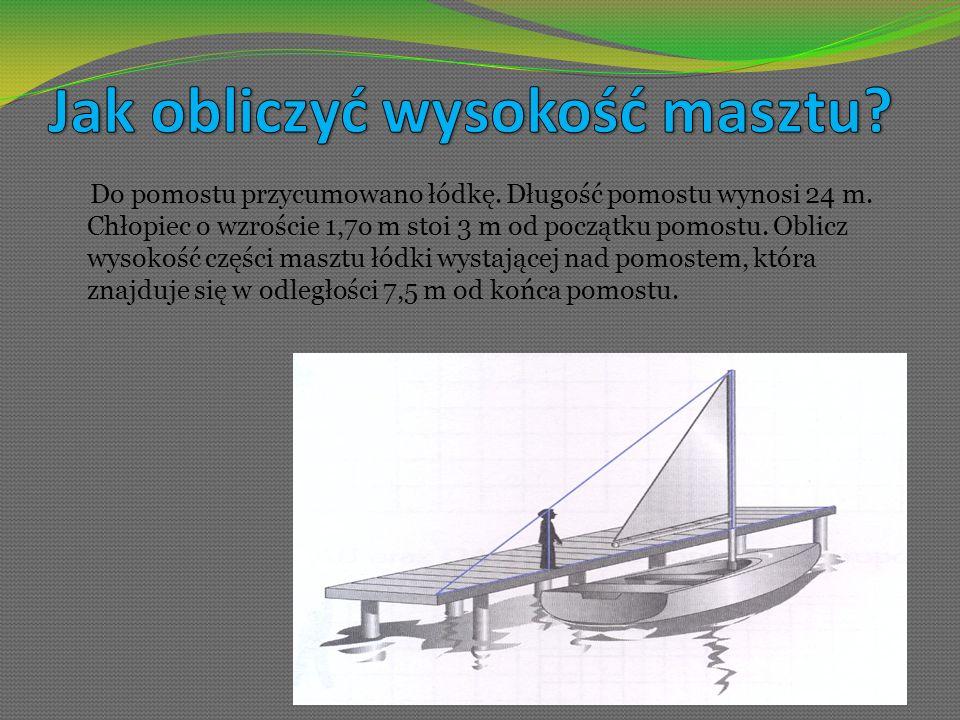 Do pomostu przycumowano łódkę. Długość pomostu wynosi 24 m. Chłopiec o wzroście 1,7o m stoi 3 m od początku pomostu. Oblicz wysokość części masztu łód