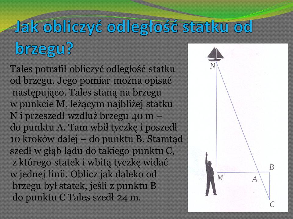 Tales potrafił obliczyć odległość statku od brzegu. Jego pomiar można opisać następująco. Tales staną na brzegu w punkcie M, leżącym najbliżej statku