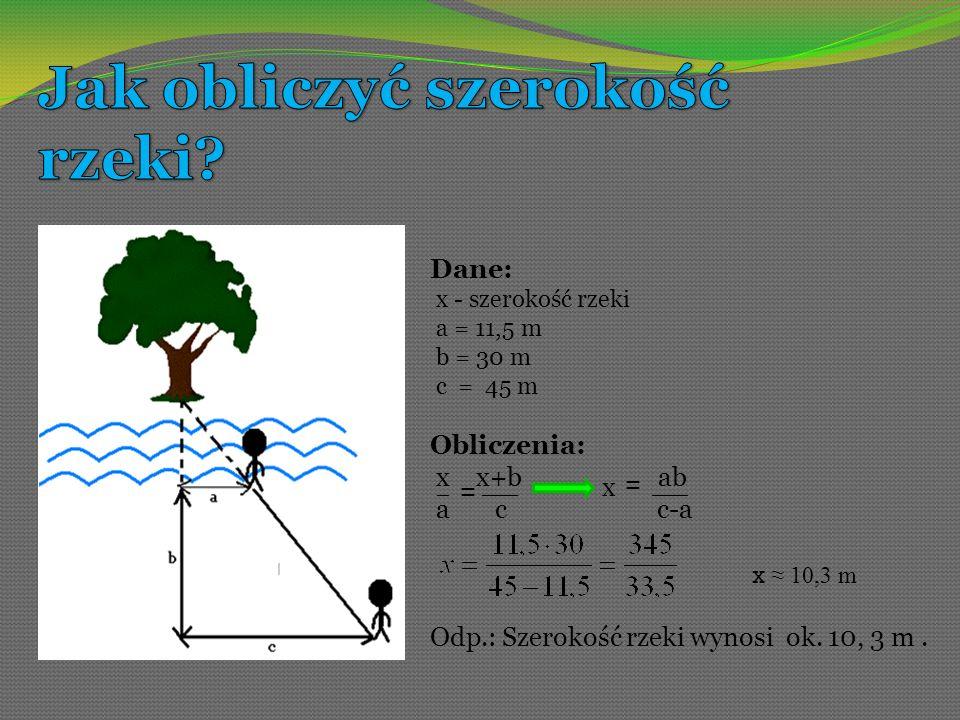 Dane: x - szerokość rzeki a = 11,5 m b = 30 m c = 45 m Obliczenia: x x+b ab a c c-a _ = ___ x = Odp.: Szerokość rzeki wynosi ok. 10, 3 m. x 10,3 m