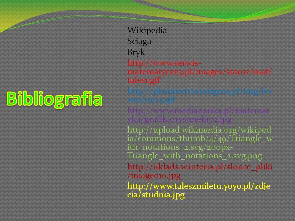 Wikipedia Ściąga Bryk http://www.serwis- matematyczny.pl/images/staroz/mat/ tales1.gif http://planimetria.tangens.pl/img/les son/19/15.gif http://www.