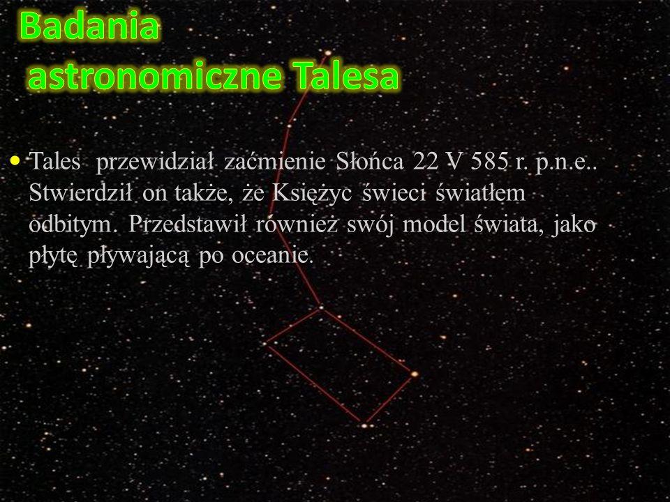 Tales przewidział zaćmienie Słońca 22 V 585 r. p.n.e.. Stwierdził on także, że Księżyc świeci światłem odbitym. Przedstawił również swój model świata,