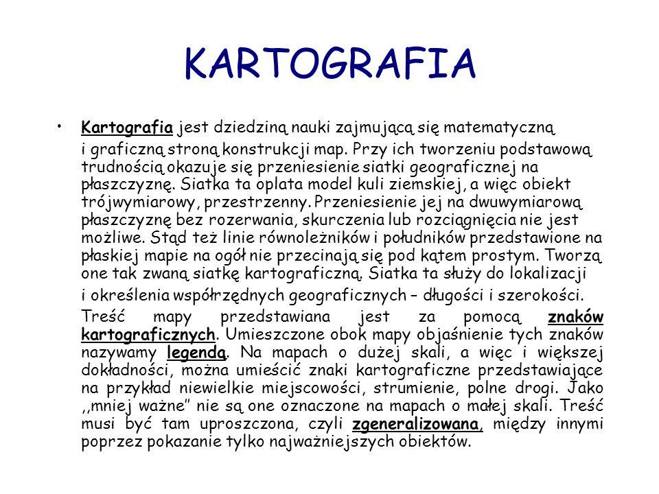 KARTOGRAFIA Kartografia jest dziedziną nauki zajmującą się matematyczną i graficzną stroną konstrukcji map. Przy ich tworzeniu podstawową trudnością o