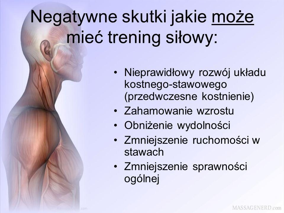 Negatywne skutki jakie może mieć trening siłowy: Nieprawidłowy rozwój układu kostnego-stawowego (przedwczesne kostnienie) Zahamowanie wzrostu Obniżeni