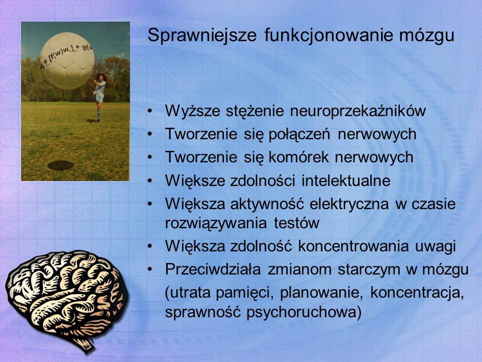 Sprawniejsze funkcjonowanie mózgu Wyższe stężenie neuroprzekaźników Tworzenie się połączeń nerwowych Tworzenie się komórek nerwowych Większe zdolności