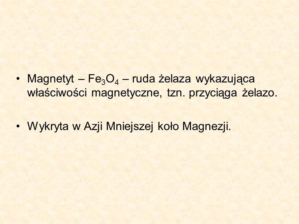 Magnetyt – Fe 3 O 4 – ruda żelaza wykazująca właściwości magnetyczne, tzn.