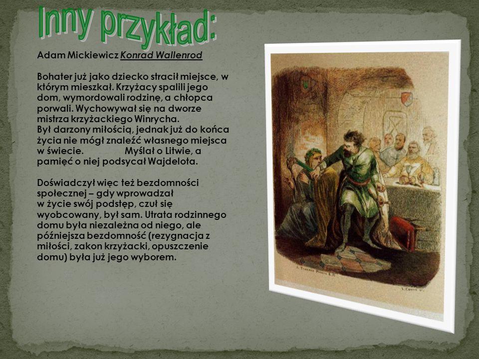 Adam Mickiewicz Konrad Wallenrod Bohater już jako dziecko stracił miejsce, w którym mieszkał. Krzyżacy spalili jego dom, wymordowali rodzinę, a chłopc