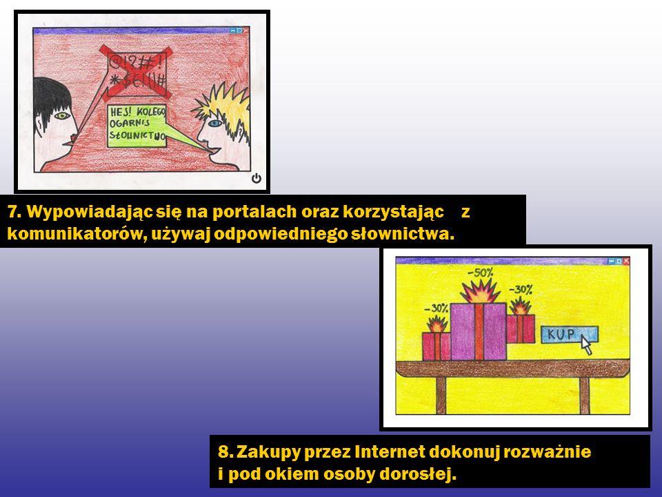 7. Wypowiadając się na portalach oraz korzystając z komunikatorów, używaj odpowiedniego słownictwa. 8. Zakupy przez Internet dokonuj rozważnie i pod o