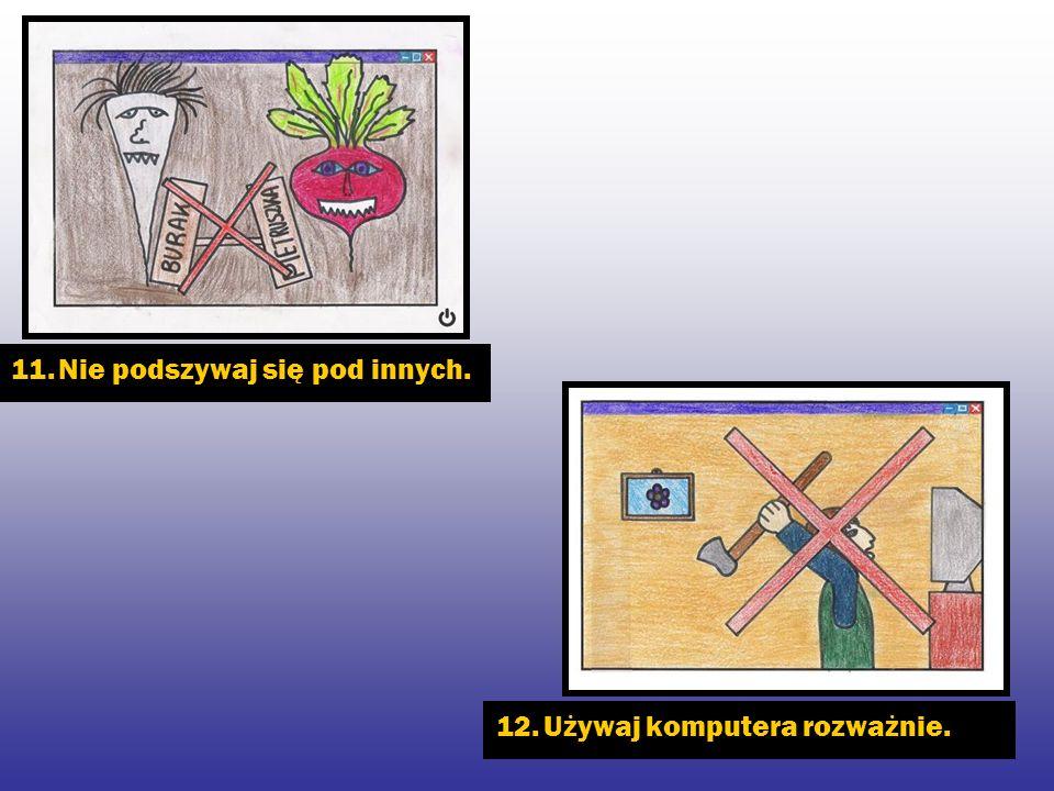 11. Nie podszywaj się pod innych. 12. Używaj komputera rozważnie.