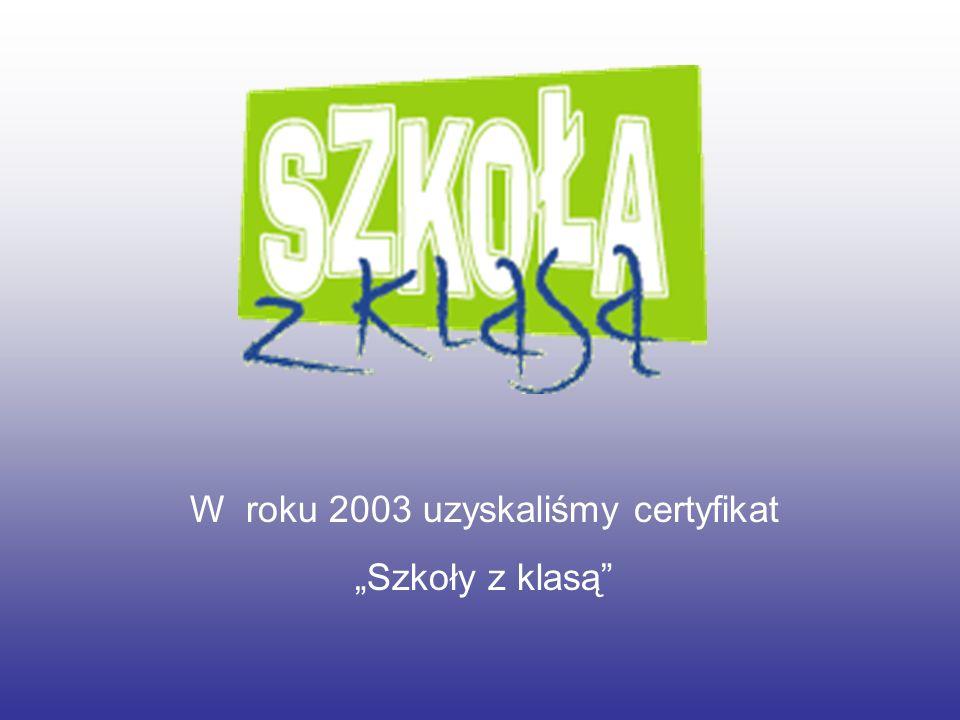 W roku 2003 uzyskaliśmy certyfikat Szkoły z klasą