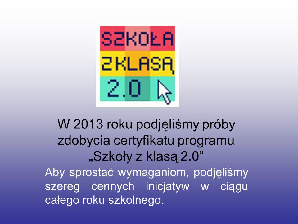 W 2013 roku podjęliśmy próby zdobycia certyfikatu programu Szkoły z klasą 2.0 Aby sprostać wymaganiom, podjęliśmy szereg cennych inicjatyw w ciągu cał