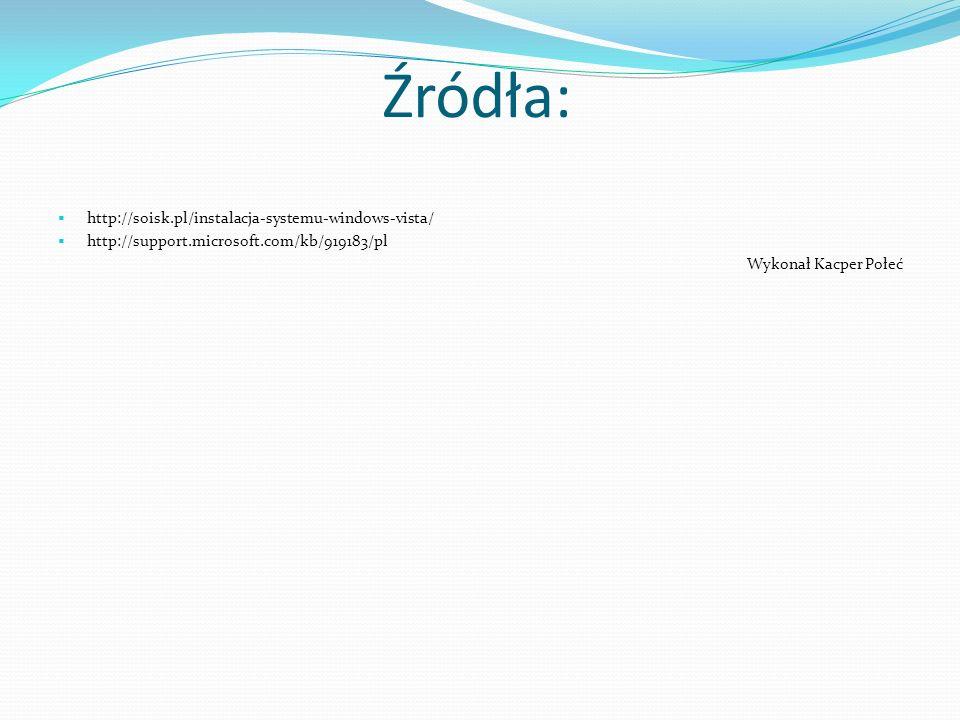 Źródła: http://soisk.pl/instalacja-systemu-windows-vista/ http://support.microsoft.com/kb/919183/pl Wykonał Kacper Połeć