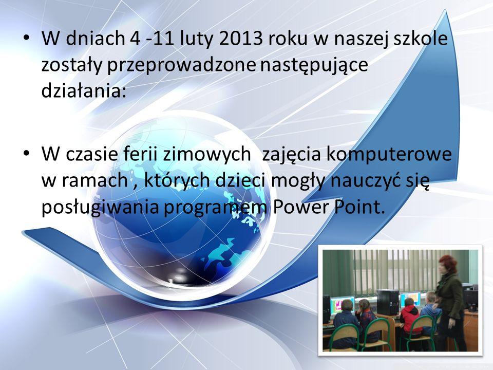 W dniach 4 -11 luty 2013 roku w naszej szkole zostały przeprowadzone następujące działania: W czasie ferii zimowych zajęcia komputerowe w ramach, któr