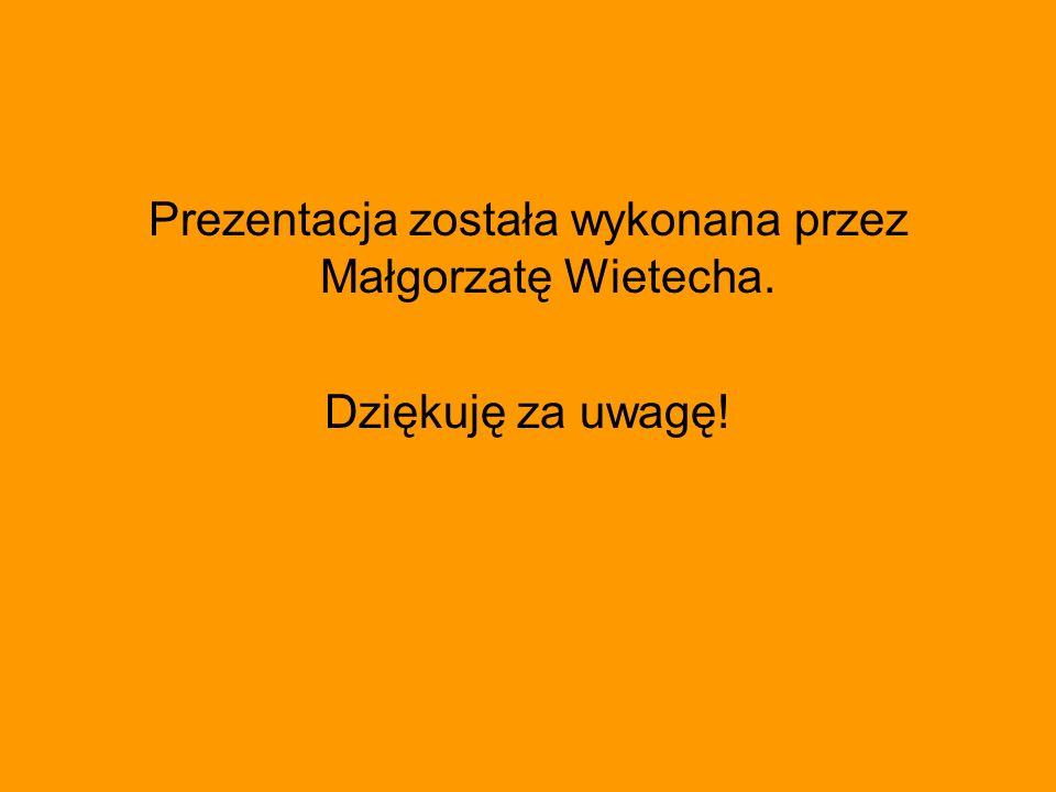 Prezentacja została wykonana przez Małgorzatę Wietecha. Dziękuję za uwagę!