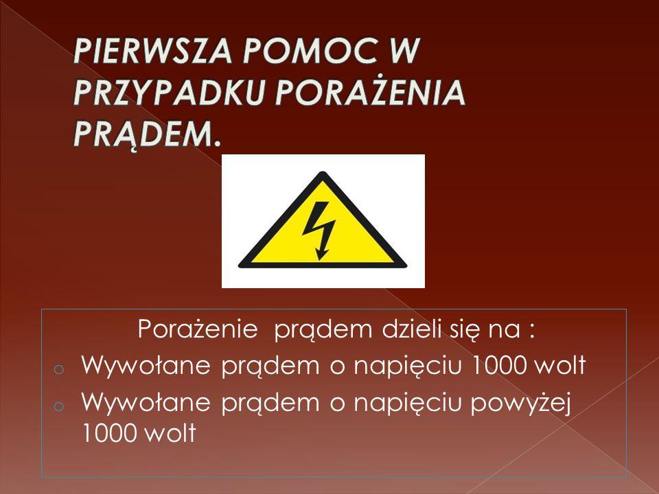 Porażenie prądem dzieli się na : o Wywołane prądem o napięciu 1000 wolt o Wywołane prądem o napięciu powyżej 1000 wolt