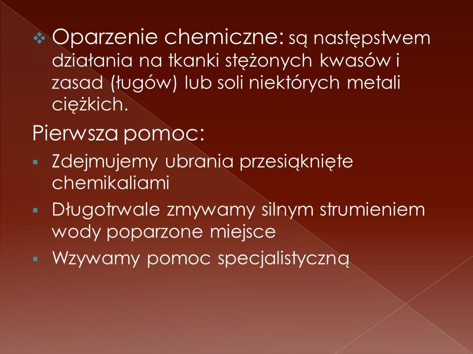 Oparzenie chemiczne: są następstwem działania na tkanki stężonych kwasów i zasad (ługów) lub soli niektórych metali ciężkich. Pierwsza pomoc: Zdejmuje